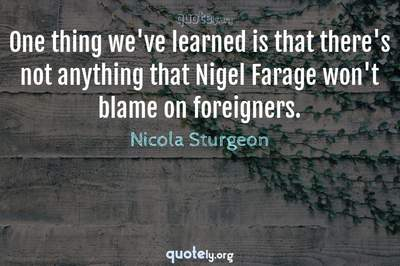 Photo Quote of One thing we've learned is that there's not anything that Nigel Farage won't blame on foreigners.