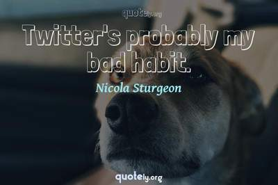 Photo Quote of Twitter's probably my bad habit.