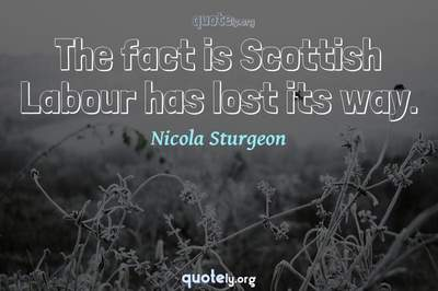 Photo Quote of The fact is Scottish Labour has lost its way.