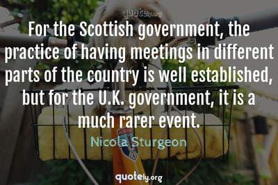 Photo Quote of For the Scottish government, the practice of having meetings in different parts of the country is well established, but for the U.K. government, it is a much rarer event.