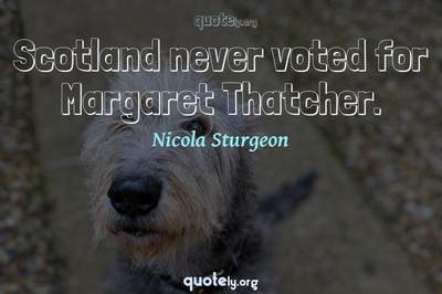 Photo Quote of Scotland never voted for Margaret Thatcher.