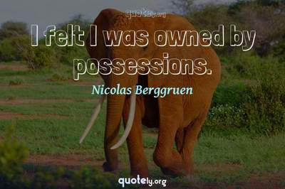 Photo Quote of I felt I was owned by possessions.