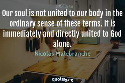 Photo Quote of Our soul is not united to our body in the ordinary sense of these terms. It is immediately and directly united to God alone.