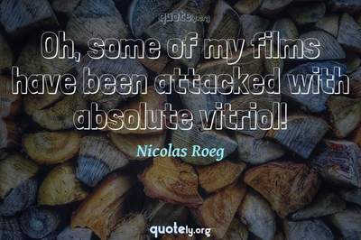 Photo Quote of Oh, some of my films have been attacked with absolute vitriol!