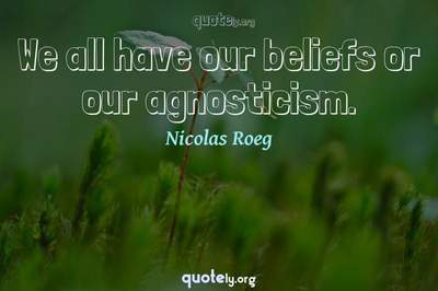 Photo Quote of We all have our beliefs or our agnosticism.