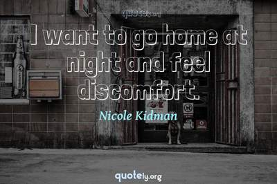 Photo Quote of I want to go home at night and feel discomfort.