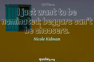 Photo Quote of I just want to be nominated; beggars can't be choosers.