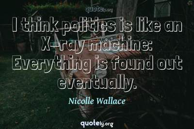 Photo Quote of I think politics is like an X-ray machine: Everything is found out eventually.