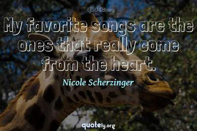 Photo Quote of My favorite songs are the ones that really come from the heart.