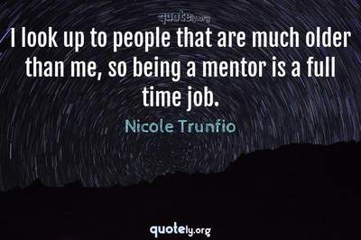 Photo Quote of I look up to people that are much older than me, so being a mentor is a full time job.