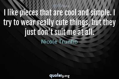 Photo Quote of I like pieces that are cool and simple. I try to wear really cute things, but they just don't suit me at all.