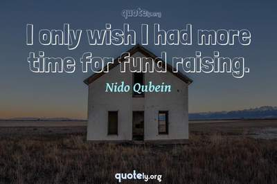 Photo Quote of I only wish I had more time for fund raising.