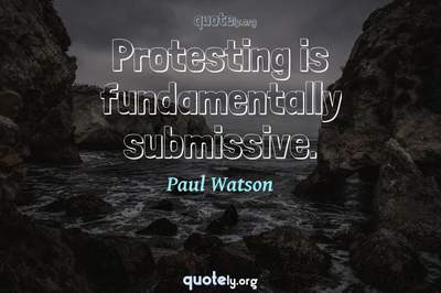 Photo Quote of Protesting is fundamentally submissive.