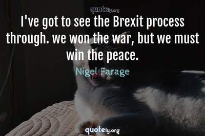 Photo Quote of I've got to see the Brexit process through. we won the war, but we must win the peace.