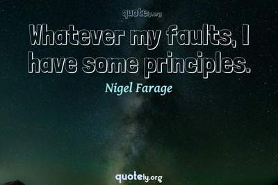 Photo Quote of Whatever my faults, I have some principles.