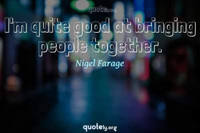 Photo Quote of I'm quite good at bringing people together.
