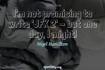 Photo Quote of I'm not promising to write 'JFK 2' - but one day, I might!