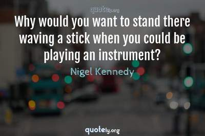 Photo Quote of Why would you want to stand there waving a stick when you could be playing an instrument?