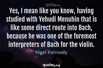 Photo Quote of Yes, I mean like you know, having studied with Yehudi Menuhin that is like some direct route into Bach, because he was one of the foremost interpreters of Bach for the violin.