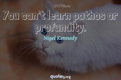 Photo Quote of You can't learn pathos or profundity.