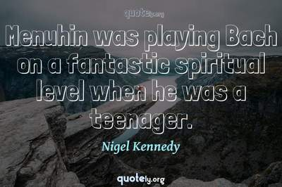 Photo Quote of Menuhin was playing Bach on a fantastic spiritual level when he was a teenager.