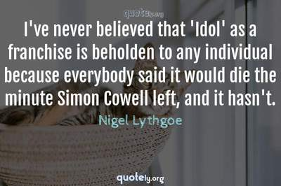 Photo Quote of I've never believed that 'Idol' as a franchise is beholden to any individual because everybody said it would die the minute Simon Cowell left, and it hasn't.