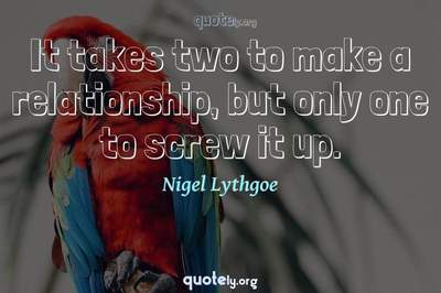 Photo Quote of It takes two to make a relationship, but only one to screw it up.