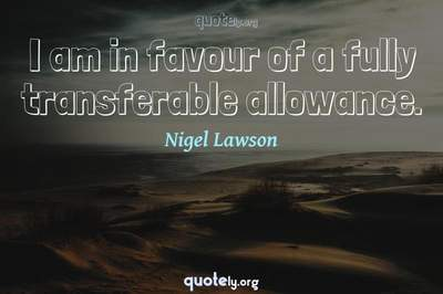 Photo Quote of I am in favour of a fully transferable allowance.