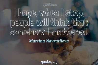 Photo Quote of I hope, when I stop, people will think that somehow I mattered.