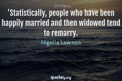 Photo Quote of 'Statistically, people who have been happily married and then widowed tend to remarry.