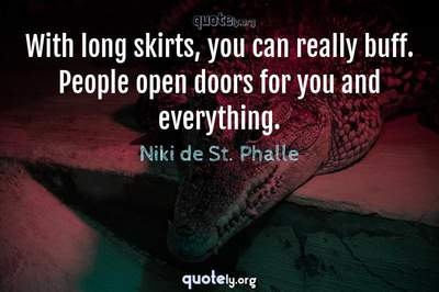 Photo Quote of With long skirts, you can really buff. People open doors for you and everything.