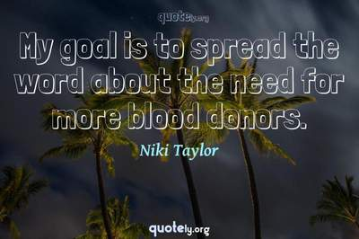 Photo Quote of My goal is to spread the word about the need for more blood donors.