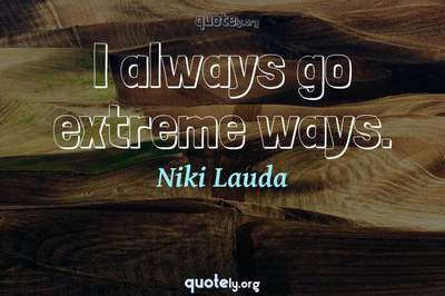 Photo Quote of I always go extreme ways.