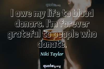 Photo Quote of I owe my life to blood donors. I'm forever grateful to people who donate.