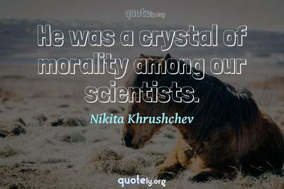Photo Quote of He was a crystal of morality among our scientists.