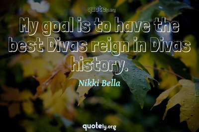 Photo Quote of My goal is to have the best Divas reign in Divas history.
