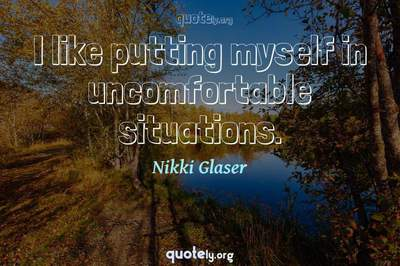 Photo Quote of I like putting myself in uncomfortable situations.