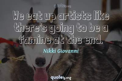 Photo Quote of We eat up artists like there's going to be a famine at the end.