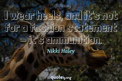 Photo Quote of I wear heels, and it's not for a fashion statement - it's ammunition.
