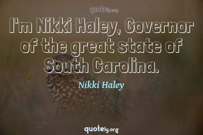 Photo Quote of I'm Nikki Haley, Governor of the great state of South Carolina.