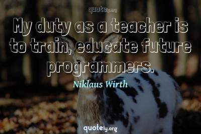 Photo Quote of My duty as a teacher is to train, educate future programmers.