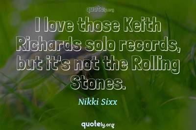 Photo Quote of I love those Keith Richards solo records, but it's not the Rolling Stones.