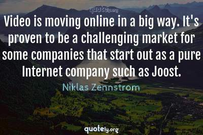 Photo Quote of Video is moving online in a big way. It's proven to be a challenging market for some companies that start out as a pure Internet company such as Joost.