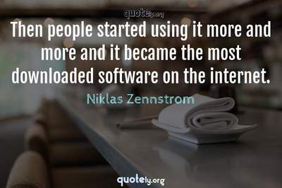 Photo Quote of Then people started using it more and more and it became the most downloaded software on the internet.