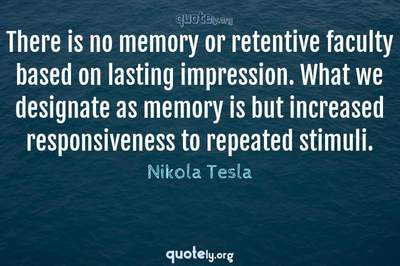 Photo Quote of There is no memory or retentive faculty based on lasting impression. What we designate as memory is but increased responsiveness to repeated stimuli.