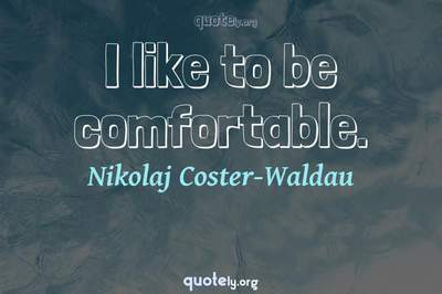 Photo Quote of I like to be comfortable.