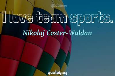 Photo Quote of I love team sports.