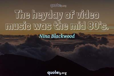 Photo Quote of The heyday of video music was the mid 80's.