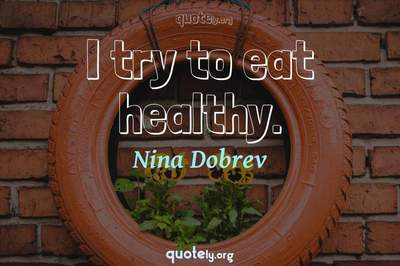Photo Quote of I try to eat healthy.