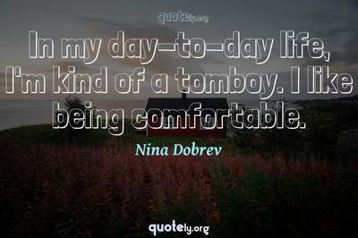 Photo Quote of In my day-to-day life, I'm kind of a tomboy. I like being comfortable.